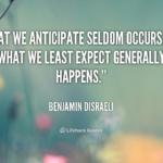 quote-benjamin-disraeli-what-we-anticipate-seldom-occurs-but-what-44955